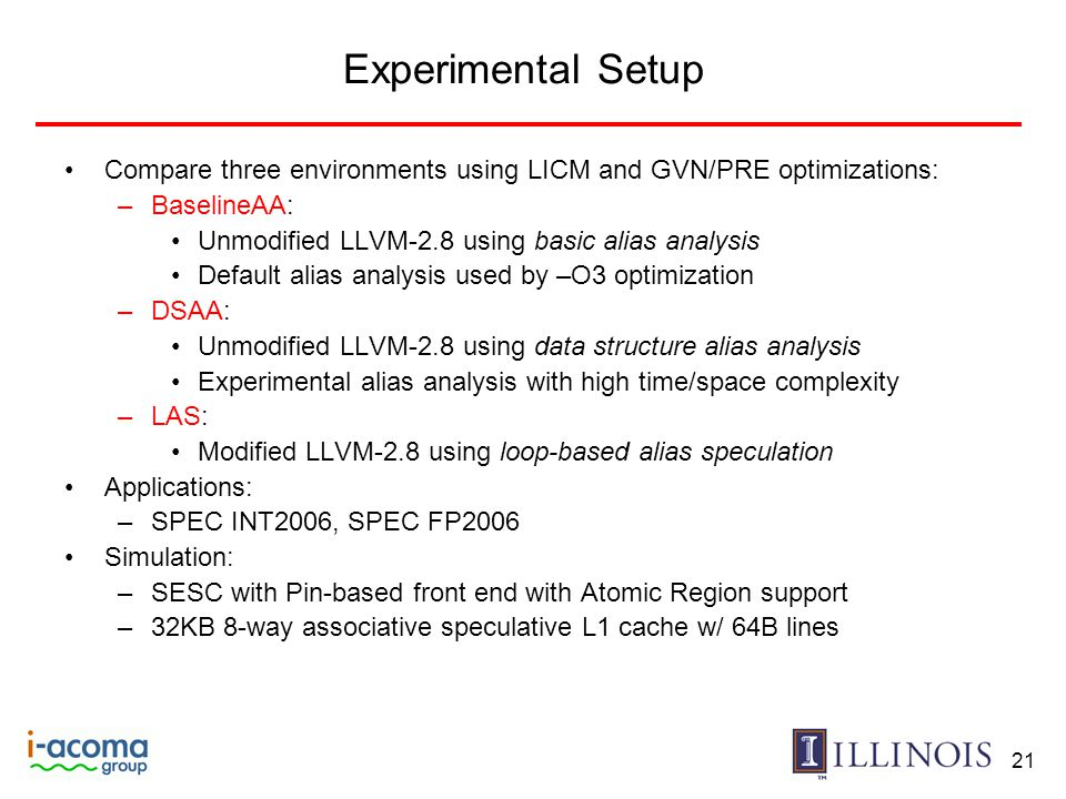 21 Experimental Setup Compare three environments using LICM and GVN/PRE optimizations: –BaselineAA: Unmodified LLVM-2.8 using basic alias analysis Default alias analysis used by –O3 optimization –DSAA: Unmodified LLVM-2.8 using data structure alias analysis Experimental alias analysis with high time/space complexity –LAS: Modified LLVM-2.8 using loop-based alias speculation Applications: –SPEC INT2006, SPEC FP2006 Simulation: –SESC with Pin-based front end with Atomic Region support –32KB 8-way associative speculative L1 cache w/ 64B lines
