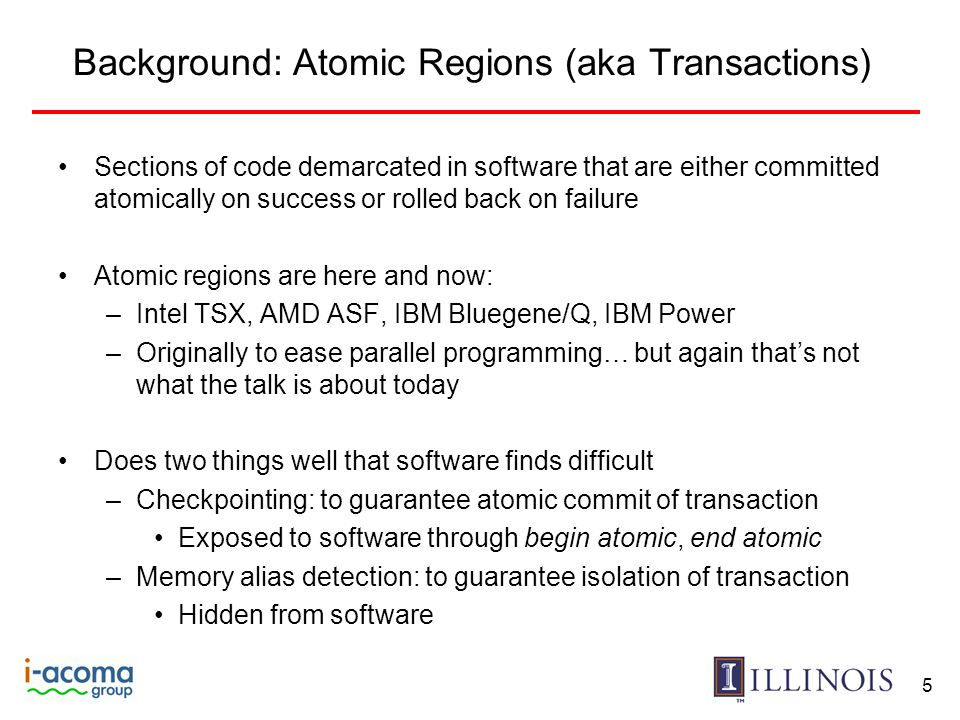 Background: Atomic Regions (aka Transactions) Sections of code demarcated in software that are either committed atomically on success or rolled back on failure Atomic regions are here and now: –Intel TSX, AMD ASF, IBM Bluegene/Q, IBM Power –Originally to ease parallel programming… but again that's not what the talk is about today Does two things well that software finds difficult –Checkpointing: to guarantee atomic commit of transaction Exposed to software through begin atomic, end atomic –Memory alias detection: to guarantee isolation of transaction Hidden from software 5