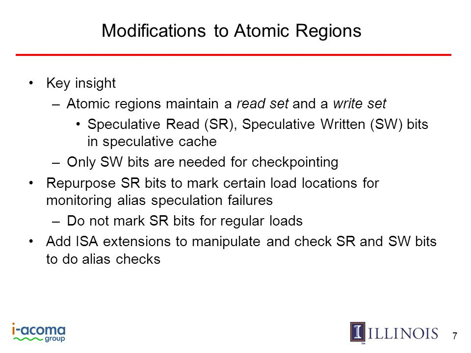 Modifications to Atomic Regions Key insight –Atomic regions maintain a read set and a write set Speculative Read (SR), Speculative Written (SW) bits in speculative cache –Only SW bits are needed for checkpointing Repurpose SR bits to mark certain load locations for monitoring alias speculation failures –Do not mark SR bits for regular loads Add ISA extensions to manipulate and check SR and SW bits to do alias checks 7