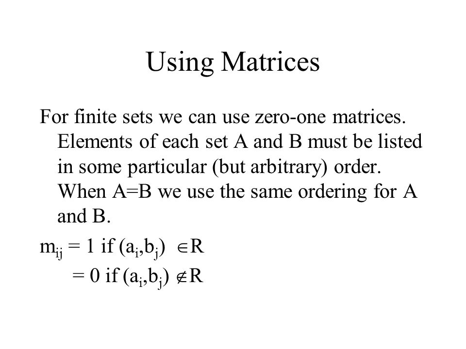 Using Matrices For finite sets we can use zero-one matrices. Elements of each set A and B must be listed in some particular (but arbitrary) order. Whe
