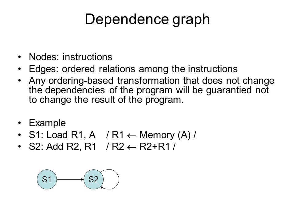 Dependence graph S1S2 Nodes: instructions Edges: ordered relations among the instructions Any ordering-based transformation that does not change the d