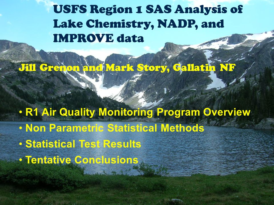 USFS Region 1 SAS Analysis of Lake Chemistry, NADP, and IMPROVE data Jill Grenon and Mark Story, Gallatin NF R1 Air Quality Monitoring Program Overview Non Parametric Statistical Methods Statistical Test Results Tentative Conclusions
