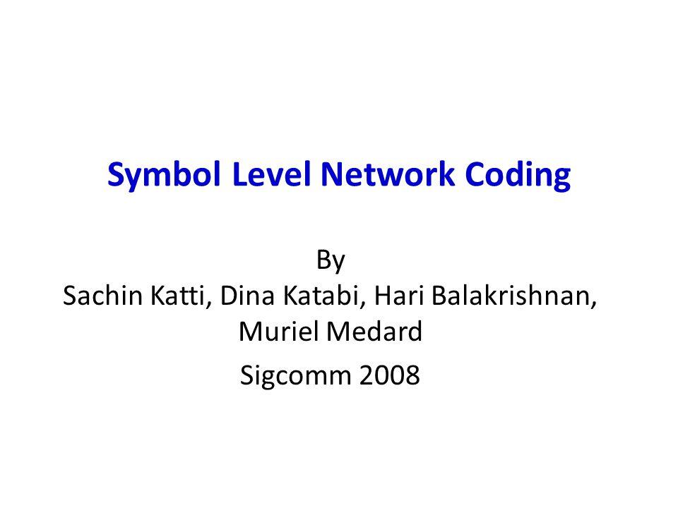 Symbol Level Network Coding By Sachin Katti, Dina Katabi, Hari Balakrishnan, Muriel Medard Sigcomm 2008