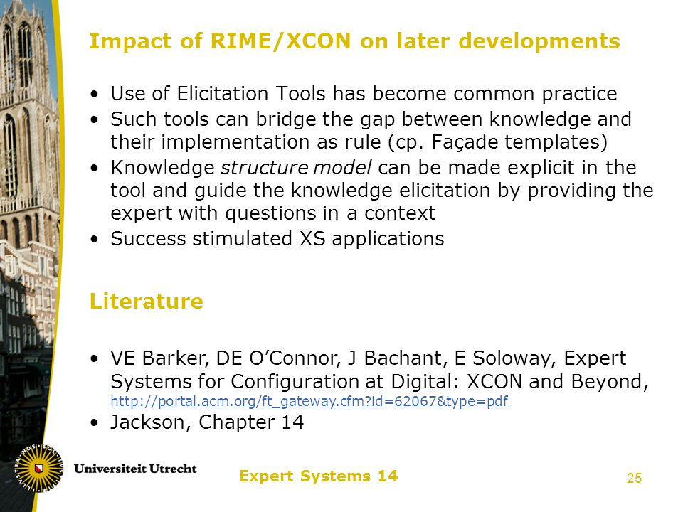 Expert Systems 14 25 Impact of RIME/XCON on later developments Use of Elicitation Tools has become common practice Such tools can bridge the gap between knowledge and their implementation as rule (cp.