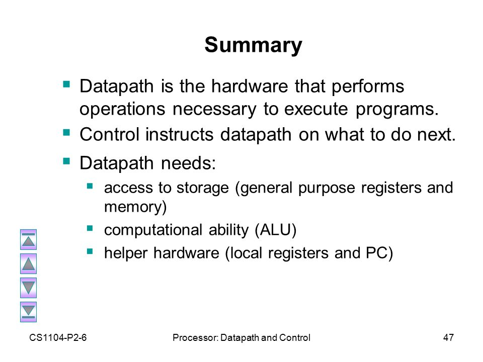 CS1104-P2-6Processor: Datapath and Control48 Summary (2)  Five stages of datapath (executing an instruction):  1: Instruction Fetch (Increment PC)  2: Instruction Decode (Read Registers)  3: ALU (Computation)  4: Memory Access  5: Write to Registers ALL instructions must go through ALL five stages.