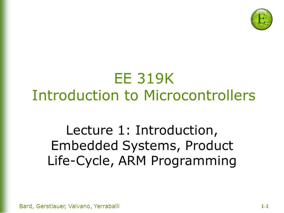 1-1 Bard, Gerstlauer, Valvano, Yerraballi EE 319K Introduction to Microcontrollers Lecture 1: Introduction, Embedded Systems, Product Life-Cycle, ARM Programming