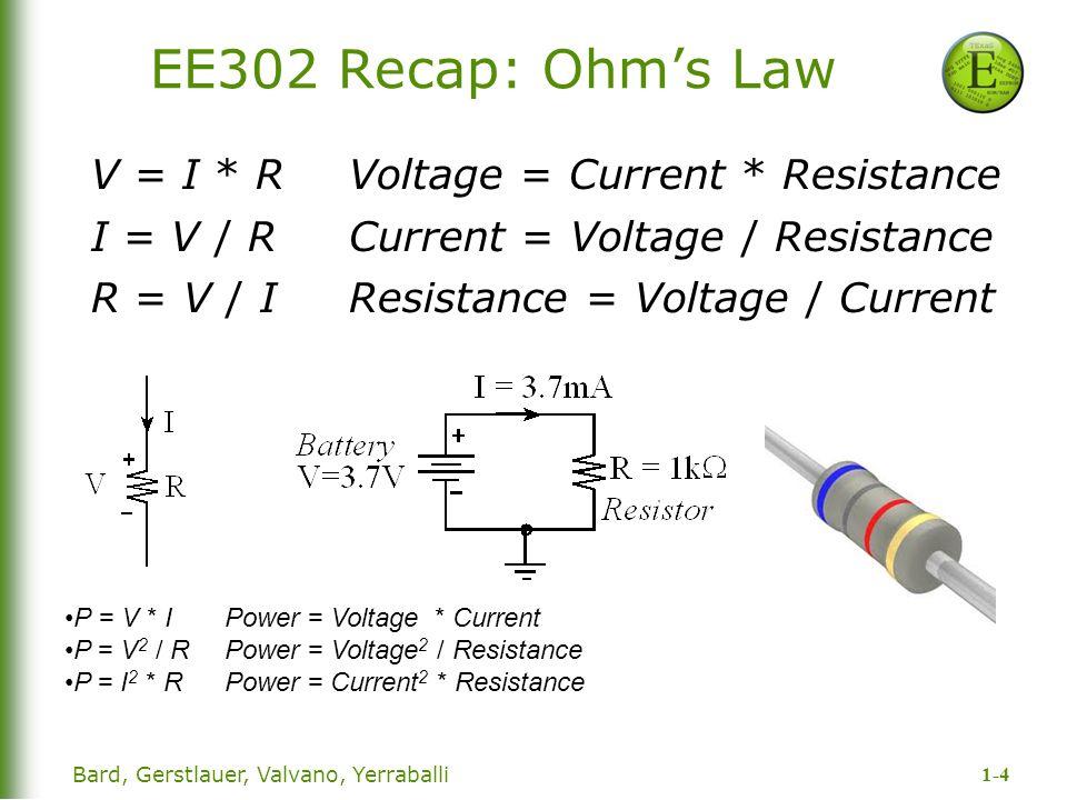 1-4 Bard, Gerstlauer, Valvano, Yerraballi EE302 Recap: Ohm's Law V = I * R Voltage = Current * Resistance I = V / RCurrent = Voltage / Resistance R = V / IResistance = Voltage / Current P = V * I Power = Voltage * Current P = V 2 / RPower = Voltage 2 / Resistance P = I 2 * RPower = Current 2 * Resistance