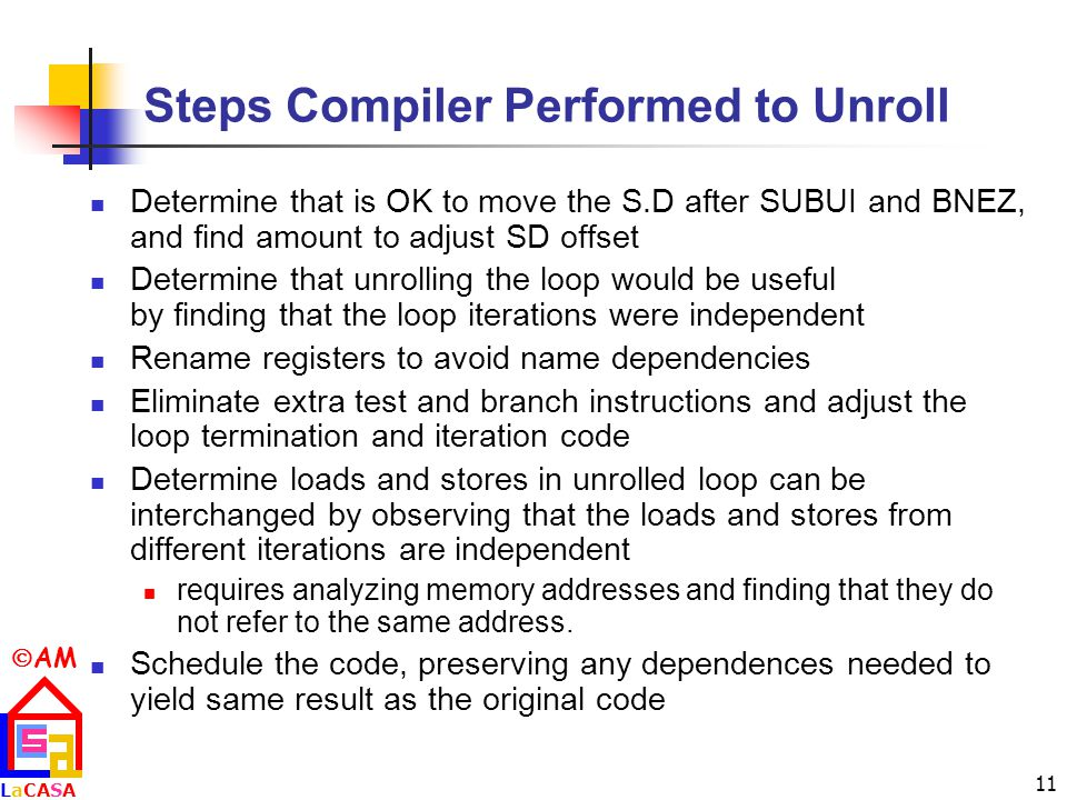 AM LaCASALaCASA 11 Steps Compiler Performed to Unroll Determine that is OK to move the S.D after SUBUI and BNEZ, and find amount to adjust SD offset Determine that unrolling the loop would be useful by finding that the loop iterations were independent Rename registers to avoid name dependencies Eliminate extra test and branch instructions and adjust the loop termination and iteration code Determine loads and stores in unrolled loop can be interchanged by observing that the loads and stores from different iterations are independent requires analyzing memory addresses and finding that they do not refer to the same address.
