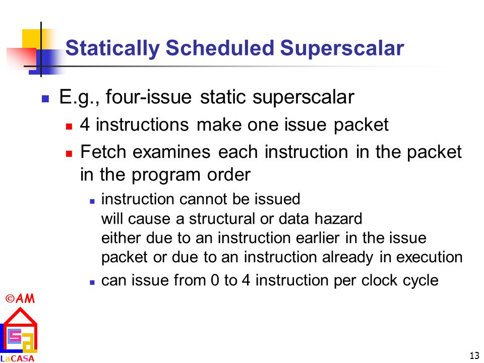  AM LaCASALaCASA 13 Statically Scheduled Superscalar E.g., four-issue static superscalar 4 instructions make one issue packet Fetch examines each instruction in the packet in the program order instruction cannot be issued will cause a structural or data hazard either due to an instruction earlier in the issue packet or due to an instruction already in execution can issue from 0 to 4 instruction per clock cycle