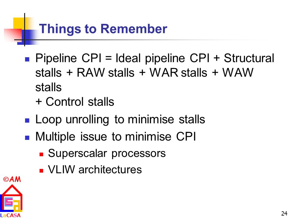  AM LaCASALaCASA 24 Things to Remember Pipeline CPI = Ideal pipeline CPI + Structural stalls + RAW stalls + WAR stalls + WAW stalls + Control stalls Loop unrolling to minimise stalls Multiple issue to minimise CPI Superscalar processors VLIW architectures