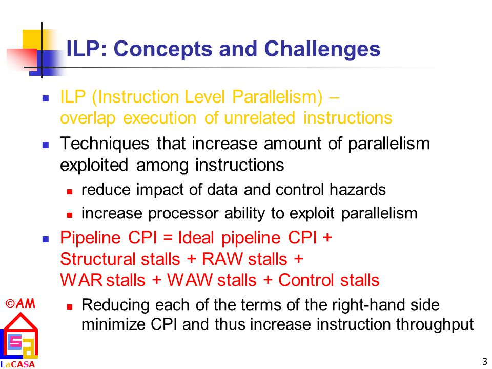  AM LaCASALaCASA 3 ILP: Concepts and Challenges ILP (Instruction Level Parallelism) – overlap execution of unrelated instructions Techniques that increase amount of parallelism exploited among instructions reduce impact of data and control hazards increase processor ability to exploit parallelism Pipeline CPI = Ideal pipeline CPI + Structural stalls + RAW stalls + WAR stalls + WAW stalls + Control stalls Reducing each of the terms of the right-hand side minimize CPI and thus increase instruction throughput