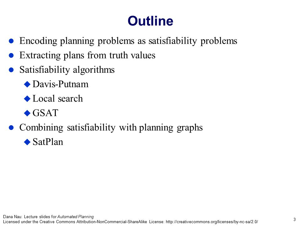 Dana Nau: Lecture slides for Automated Planning Licensed under the Creative Commons Attribution-NonCommercial-ShareAlike License: http://creativecommons.org/licenses/by-nc-sa/2.0/ 4 Overall Approach A bounded planning problem is a pair (P,n):  P is a planning problem; n is a positive integer  Any solution for P of length n is a solution for (P,n) Planning algorithm: Do iterative deepening like we did with Graphplan:  for n = 0, 1, 2, …, »encode (P,n) as a satisfiability problem  »if  is satisfiable, then From the set of truth values that satisfies , a solution plan can be constructed, so return it and exit