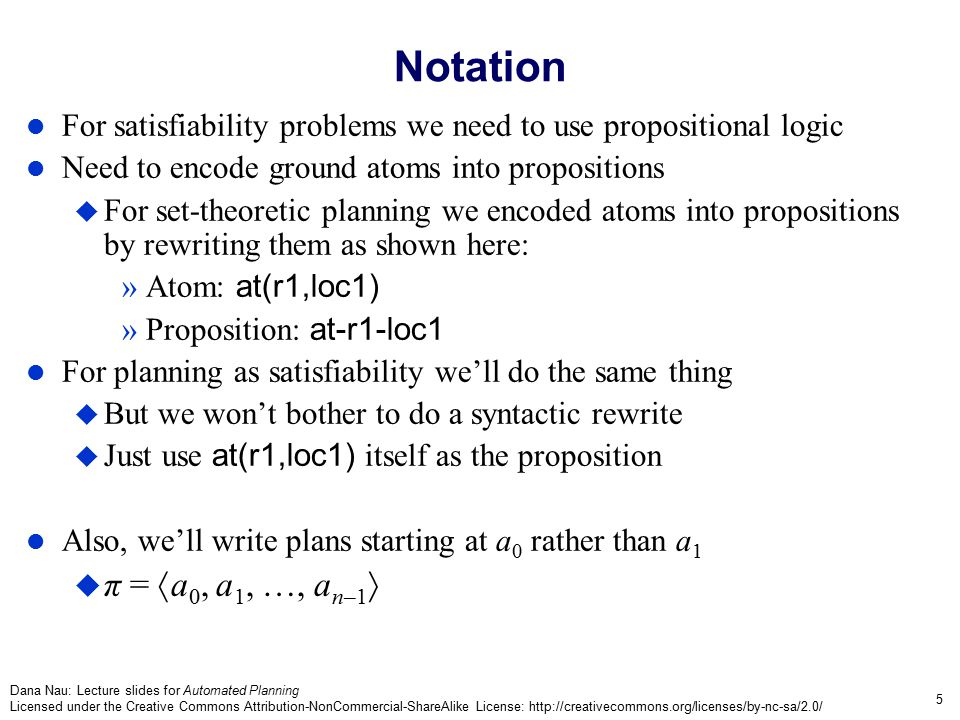 Dana Nau: Lecture slides for Automated Planning Licensed under the Creative Commons Attribution-NonCommercial-ShareAlike License: http://creativecommons.org/licenses/by-nc-sa/2.0/ 16 The Davis-Putnam Procedure Backtracking search through alternative assignments of truth values to literals  = {literals to which we have assigned the value TRUE}  initially empty For every unit clause l  add l to   remove clauses that contain l  modify clauses that contain  l If  contains ,  fails If  = ,  is a solution Select a Boolean variable P in  do two recursive calls    P     P Unit-propagate( ,  ) if    then return error in the book here if  =  then exit with 