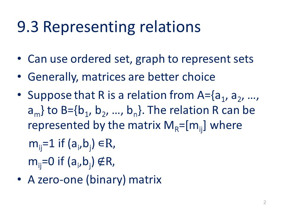 9.3 Representing relations Can use ordered set, graph to represent sets Generally, matrices are better choice Suppose that R is a relation from A={a 1, a 2, …, a m } to B={b 1, b 2, …, b n }.