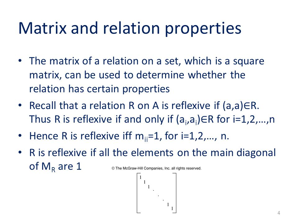 Matrix and relation properties The matrix of a relation on a set, which is a square matrix, can be used to determine whether the relation has certain properties Recall that a relation R on A is reflexive if (a,a) ∈ R.