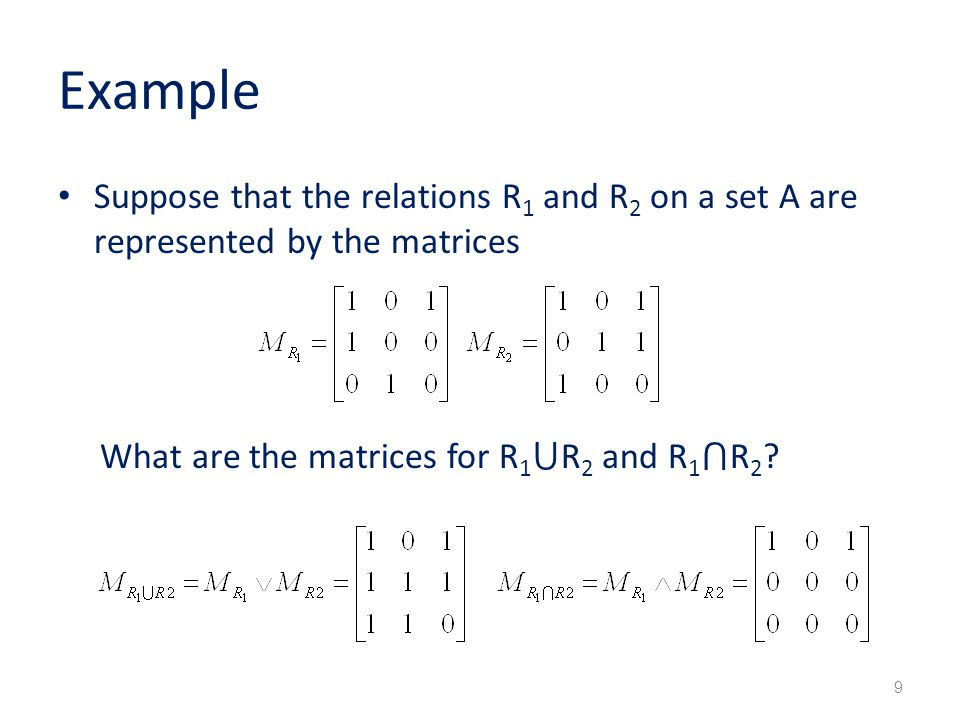 Example Suppose that the relations R 1 and R 2 on a set A are represented by the matrices What are the matrices for R 1 ⋃ R 2 and R 1 ⋂ R 2 .