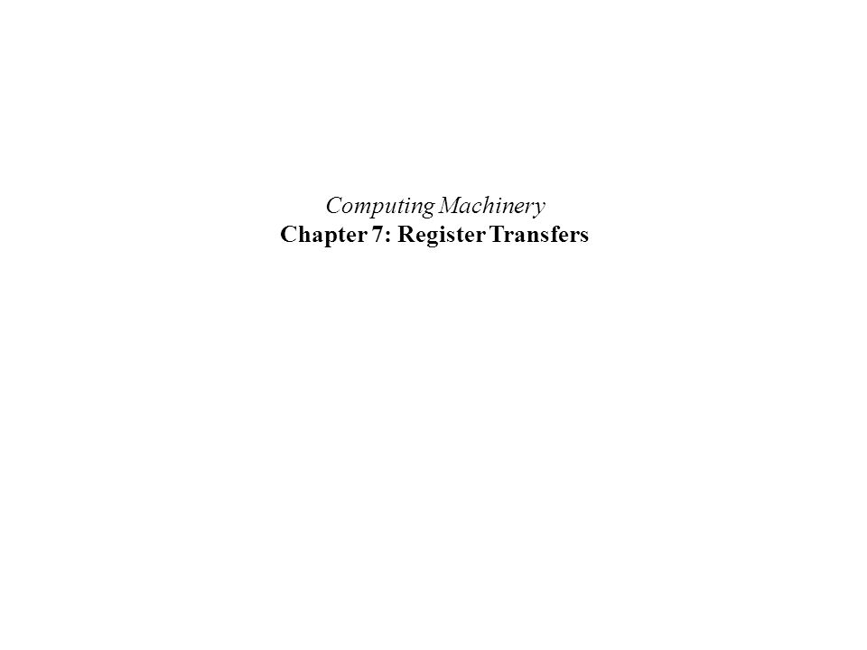 Computing Machinery Chapter 7: Register Transfers
