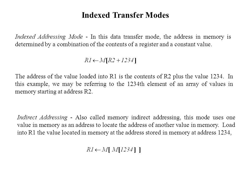 Indexed Addressing Mode - In this data transfer mode, the address in memory is determined by a combination of the contents of a register and a constant value.