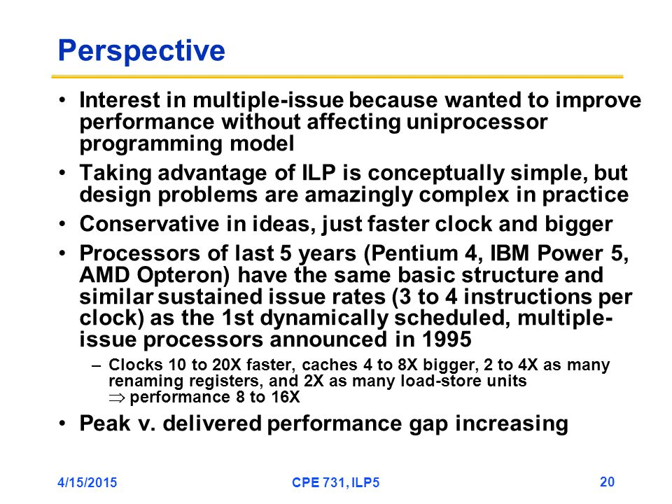 4/15/2015CPE 731, ILP5 20 Perspective Interest in multiple-issue because wanted to improve performance without affecting uniprocessor programming model Taking advantage of ILP is conceptually simple, but design problems are amazingly complex in practice Conservative in ideas, just faster clock and bigger Processors of last 5 years (Pentium 4, IBM Power 5, AMD Opteron) have the same basic structure and similar sustained issue rates (3 to 4 instructions per clock) as the 1st dynamically scheduled, multiple- issue processors announced in 1995 –Clocks 10 to 20X faster, caches 4 to 8X bigger, 2 to 4X as many renaming registers, and 2X as many load-store units  performance 8 to 16X Peak v.