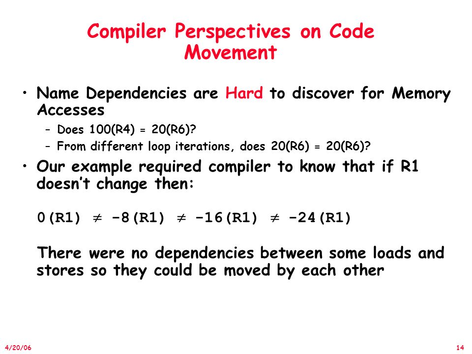 14 4/20/06 Compiler Perspectives on Code Movement Name Dependencies are Hard to discover for Memory Accesses –Does 100(R4) = 20(R6).
