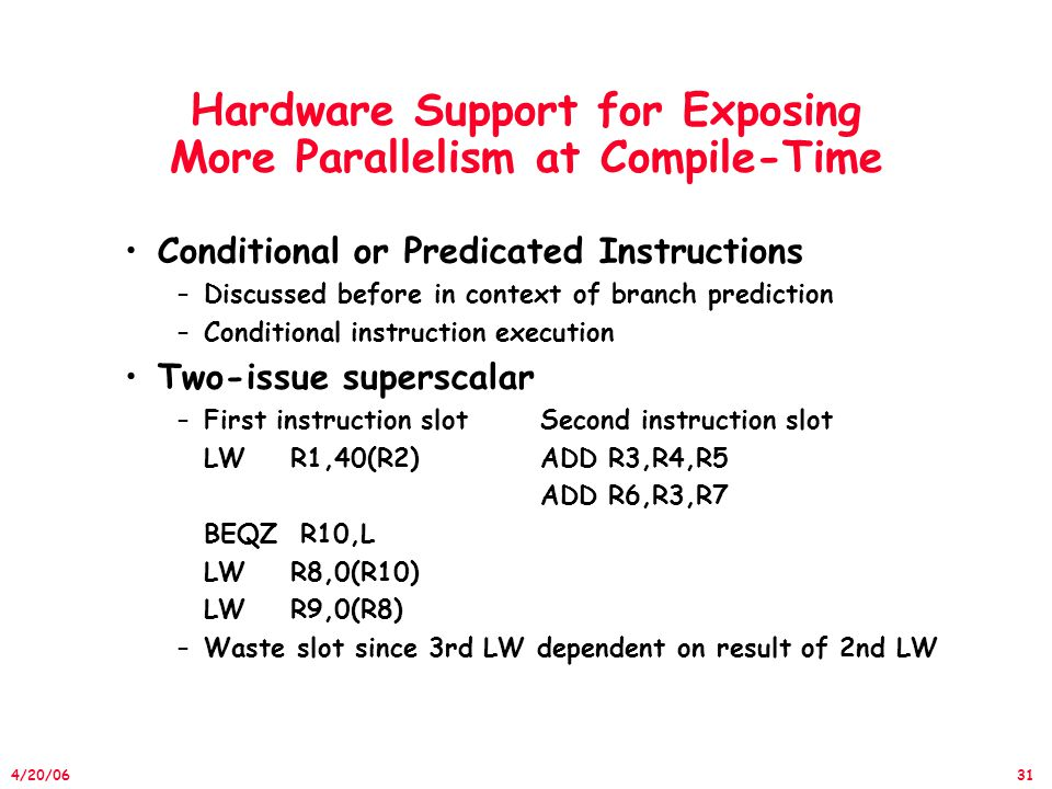 31 4/20/06 Hardware Support for Exposing More Parallelism at Compile-Time Conditional or Predicated Instructions –Discussed before in context of branch prediction –Conditional instruction execution Two-issue superscalar –First instruction slotSecond instruction slot LW R1,40(R2)ADD R3,R4,R5 ADD R6,R3,R7 BEQZ R10,L LW R8,0(R10) LW R9,0(R8) –Waste slot since 3rd LW dependent on result of 2nd LW
