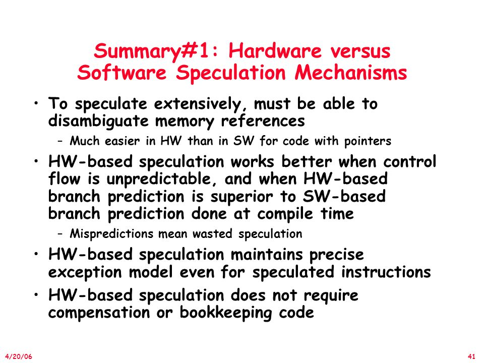 41 4/20/06 Summary#1: Hardware versus Software Speculation Mechanisms To speculate extensively, must be able to disambiguate memory references –Much easier in HW than in SW for code with pointers HW-based speculation works better when control flow is unpredictable, and when HW-based branch prediction is superior to SW-based branch prediction done at compile time –Mispredictions mean wasted speculation HW-based speculation maintains precise exception model even for speculated instructions HW-based speculation does not require compensation or bookkeeping code