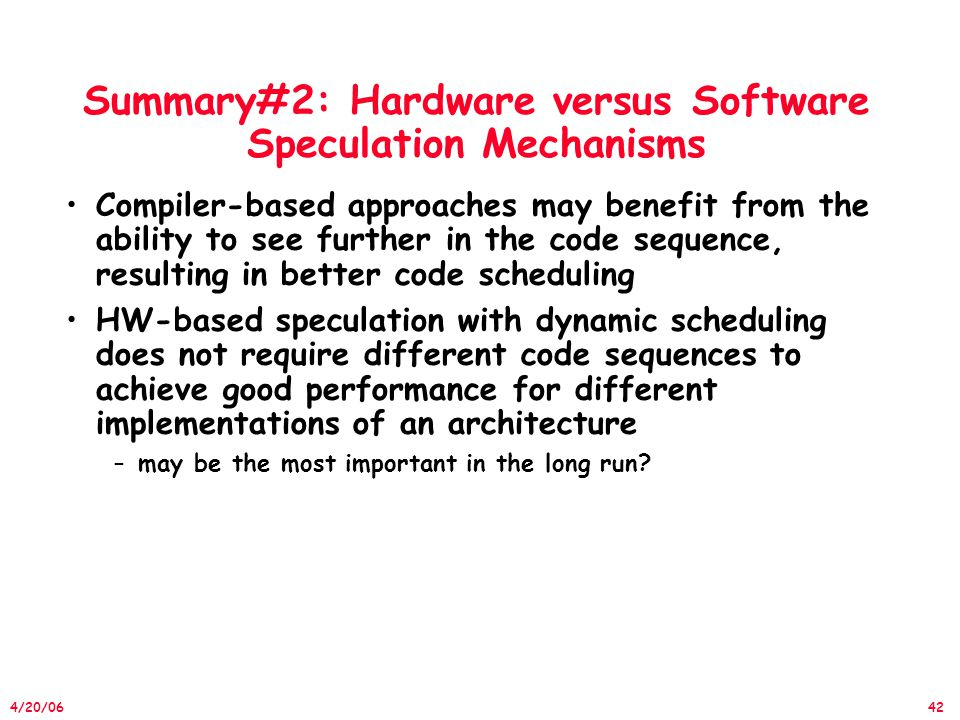 42 4/20/06 Summary#2: Hardware versus Software Speculation Mechanisms Compiler-based approaches may benefit from the ability to see further in the code sequence, resulting in better code scheduling HW-based speculation with dynamic scheduling does not require different code sequences to achieve good performance for different implementations of an architecture –may be the most important in the long run