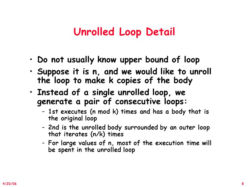 8 4/20/06 Unrolled Loop Detail Do not usually know upper bound of loop Suppose it is n, and we would like to unroll the loop to make k copies of the body Instead of a single unrolled loop, we generate a pair of consecutive loops: –1st executes (n mod k) times and has a body that is the original loop –2nd is the unrolled body surrounded by an outer loop that iterates (n/k) times –For large values of n, most of the execution time will be spent in the unrolled loop