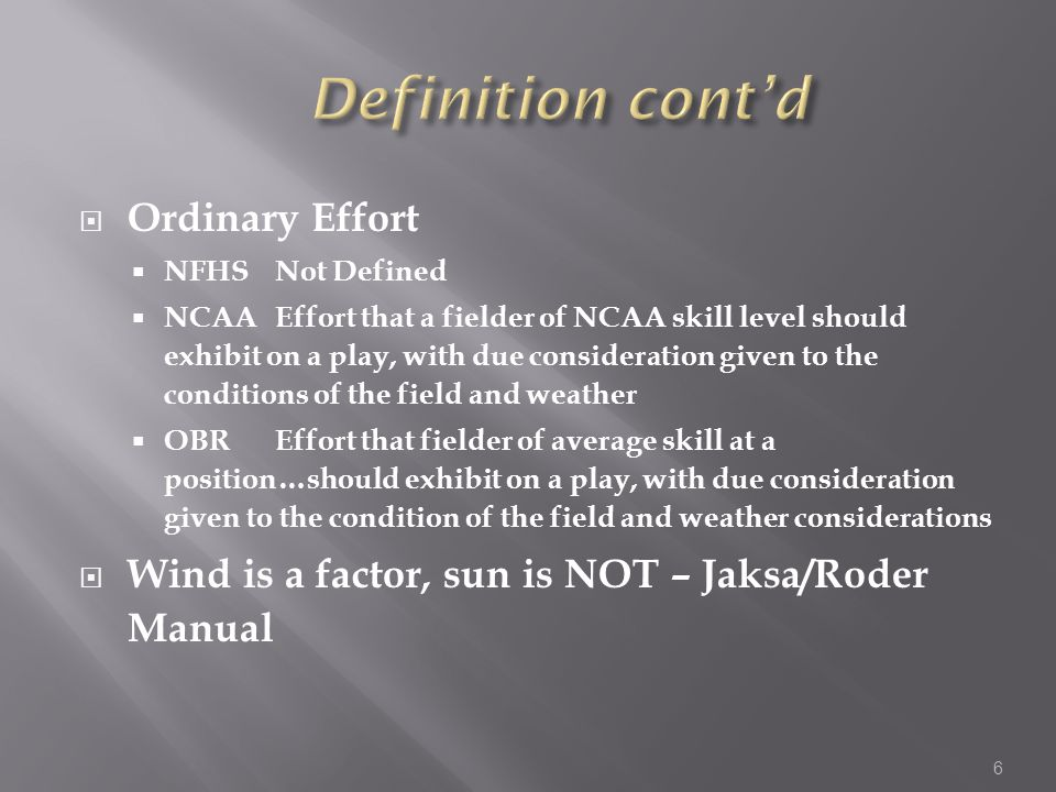  Ordinary Effort  NFHSNot Defined  NCAAEffort that a fielder of NCAA skill level should exhibit on a play, with due consideration given to the conditions of the field and weather  OBREffort that fielder of average skill at a position…should exhibit on a play, with due consideration given to the condition of the field and weather considerations  Wind is a factor, sun is NOT – Jaksa/Roder Manual 6