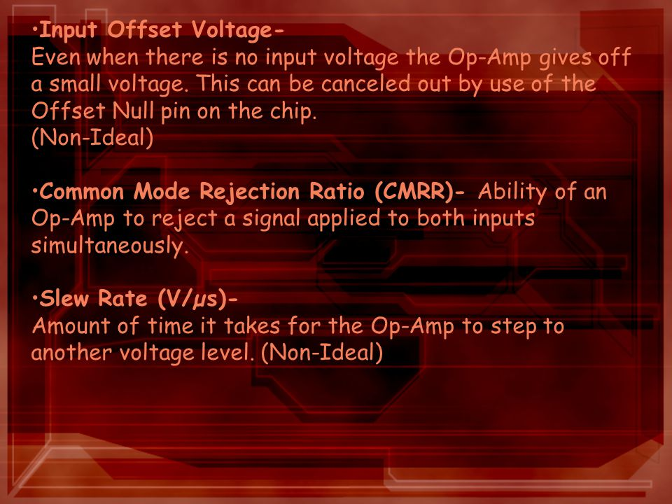 Input Offset Voltage- Even when there is no input voltage the Op-Amp gives off a small voltage.