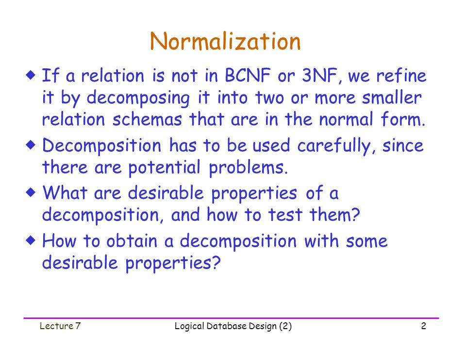 Lecture 7Logical Database Design (2)23 Normalize to BCNF: An Example * 1st iteration:  R i = BAHLCAt is not in BCNF because B  AH is not a trivial FD and B is not a superkey.