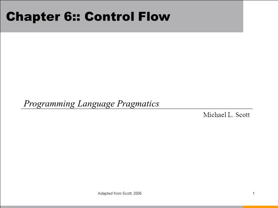Adapted from Scott, 20062 Control Flow Basic paradigms for control flow: –Sequencing –Selection –Iteration –Subroutines, recursion (and related control abstractions, e.g.