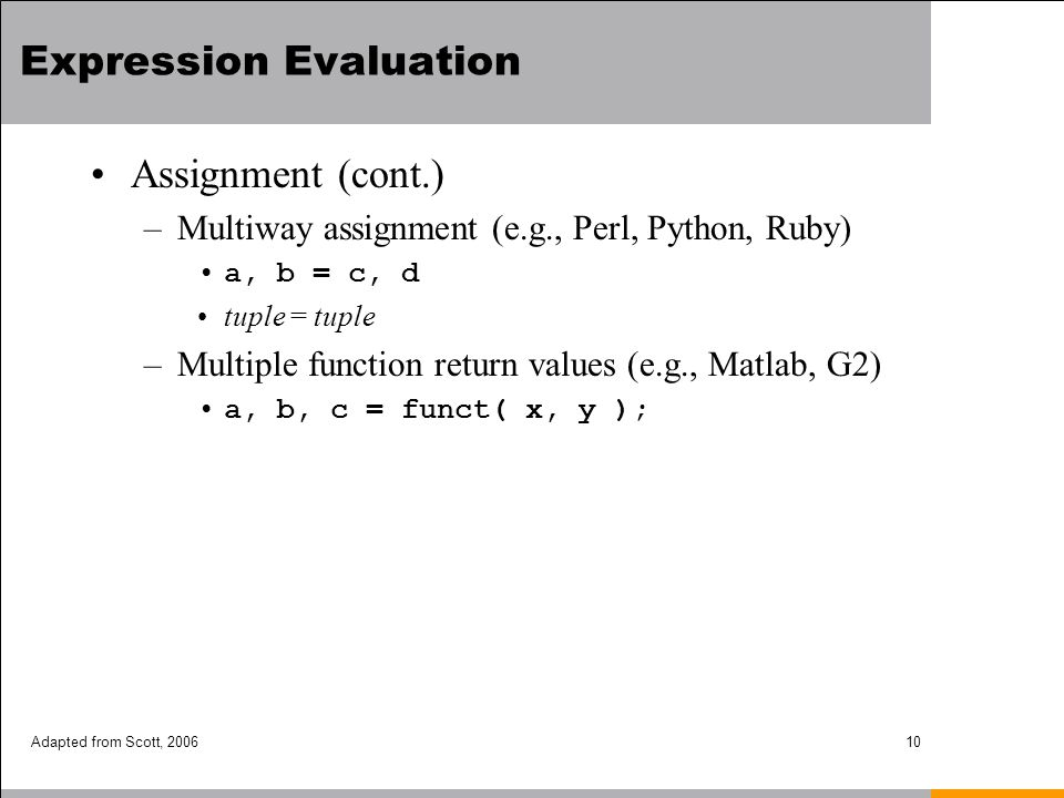 Adapted from Scott, 200610 Expression Evaluation Assignment (cont.) –Multiway assignment (e.g., Perl, Python, Ruby) a, b = c, d tuple = tuple –Multipl