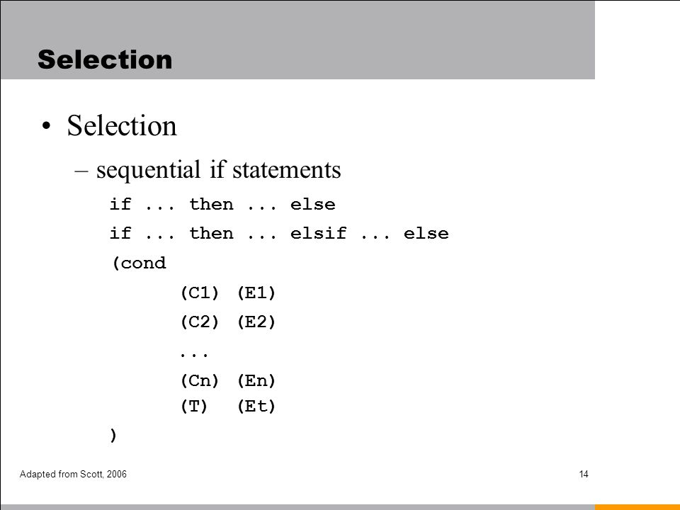 Adapted from Scott, 200614 Selection –sequential if statements if... then... else if... then... elsif... else (cond (C1) (E1) (C2) (E2)... (Cn) (En) (
