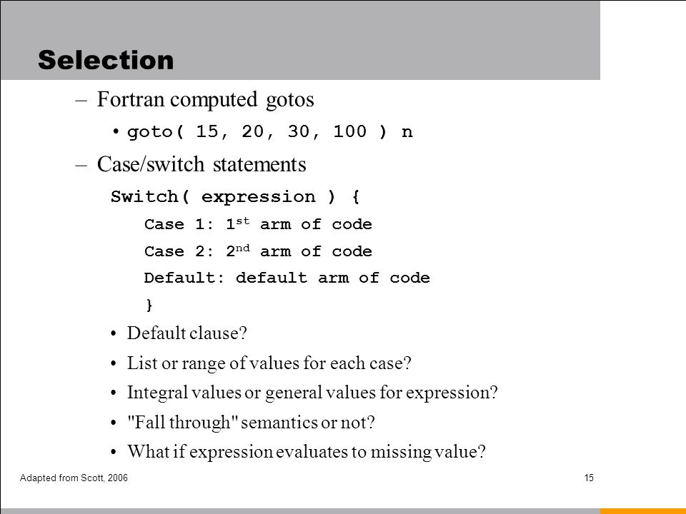 Adapted from Scott, 200615 –Fortran computed gotos goto( 15, 20, 30, 100 ) n –Case/switch statements Switch( expression ) { Case 1: 1 st arm of code C