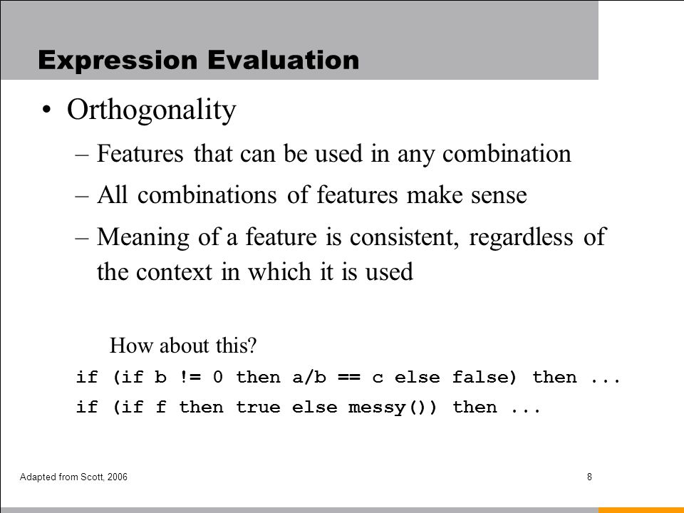 Adapted from Scott, 20068 Expression Evaluation Orthogonality –Features that can be used in any combination –All combinations of features make sense –