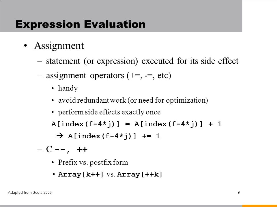 Adapted from Scott, 200610 Expression Evaluation Assignment (cont.) –Multiway assignment (e.g., Perl, Python, Ruby) a, b = c, d tuple = tuple –Multiple function return values (e.g., Matlab, G2) a, b, c = funct( x, y );
