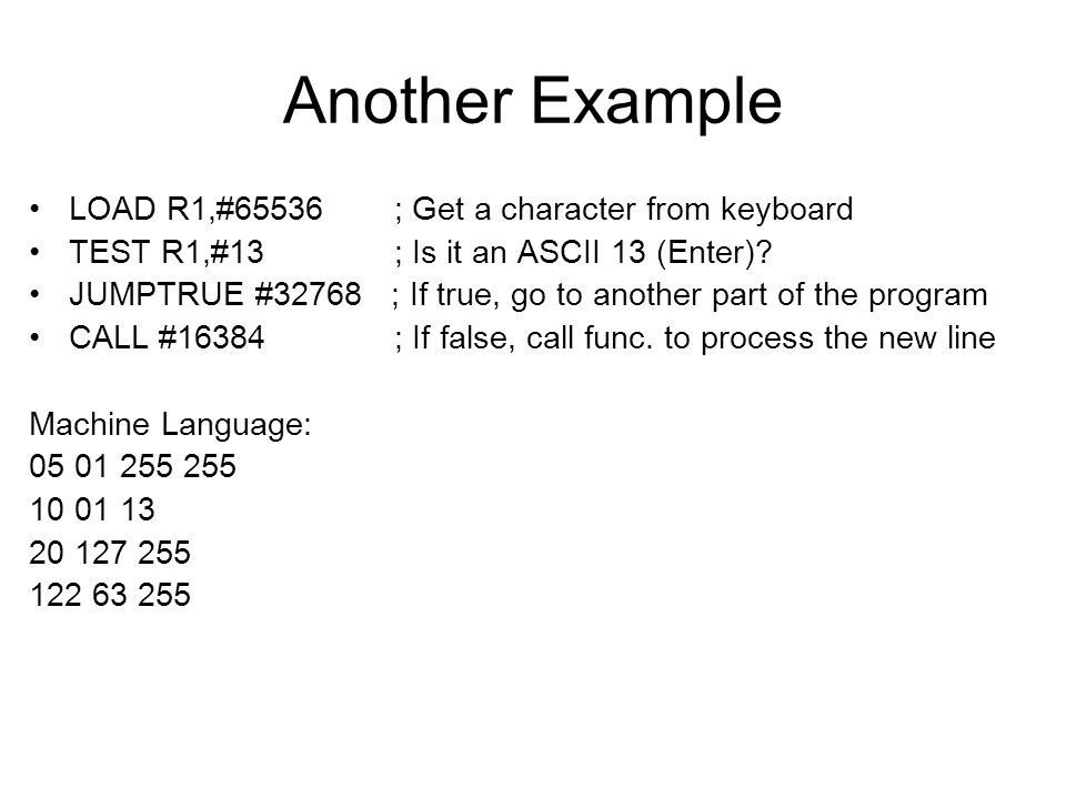 Another Example LOAD R1,#65536 ; Get a character from keyboard TEST R1,#13 ; Is it an ASCII 13 (Enter).
