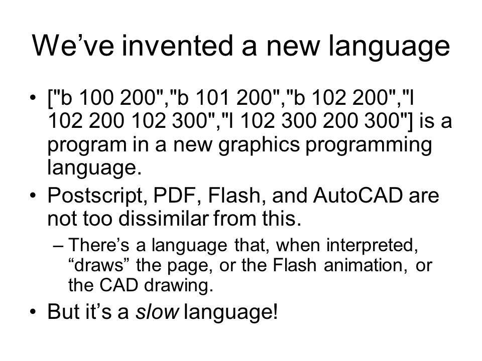 We've invented a new language [ b 100 200 , b 101 200 , b 102 200 , l 102 200 102 300 , l 102 300 200 300 ] is a program in a new graphics programming language.