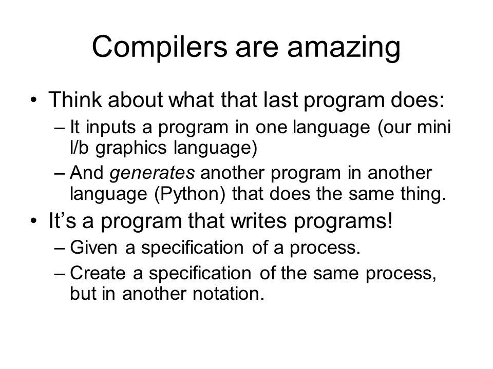 Compilers are amazing Think about what that last program does: –It inputs a program in one language (our mini l/b graphics language) –And generates another program in another language (Python) that does the same thing.