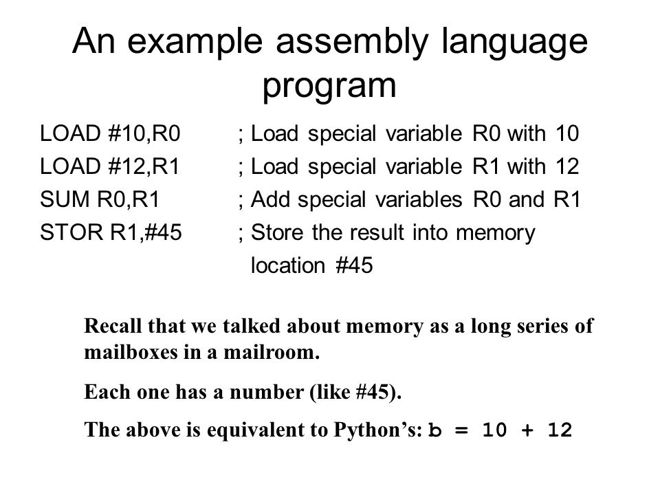 An example assembly language program LOAD #10,R0; Load special variable R0 with 10 LOAD #12,R1; Load special variable R1 with 12 SUM R0,R1; Add special variables R0 and R1 STOR R1,#45; Store the result into memory location #45 Recall that we talked about memory as a long series of mailboxes in a mailroom.