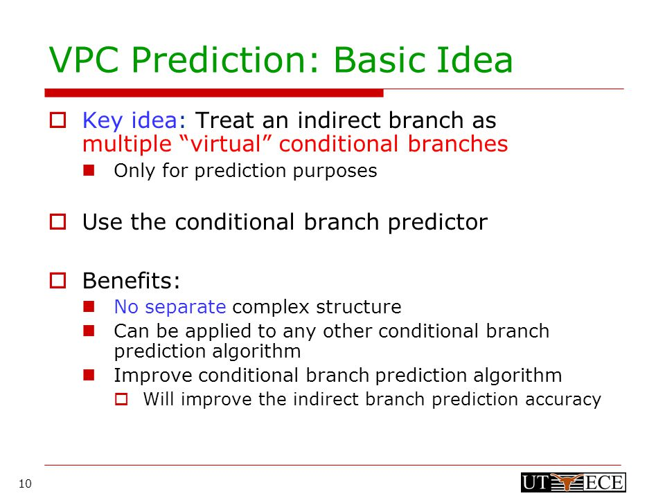 10 VPC Prediction: Basic Idea  Key idea: Treat an indirect branch as multiple virtual conditional branches Only for prediction purposes  Use the conditional branch predictor  Benefits: No separate complex structure Can be applied to any other conditional branch prediction algorithm Improve conditional branch prediction algorithm  Will improve the indirect branch prediction accuracy