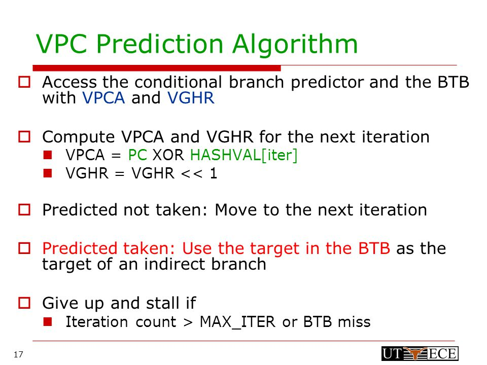 17 VPC Prediction Algorithm  Access the conditional branch predictor and the BTB with VPCA and VGHR  Compute VPCA and VGHR for the next iteration VPCA = PC XOR HASHVAL[iter] VGHR = VGHR << 1  Predicted not taken: Move to the next iteration  Predicted taken: Use the target in the BTB as the target of an indirect branch  Give up and stall if Iteration count > MAX_ITER or BTB miss