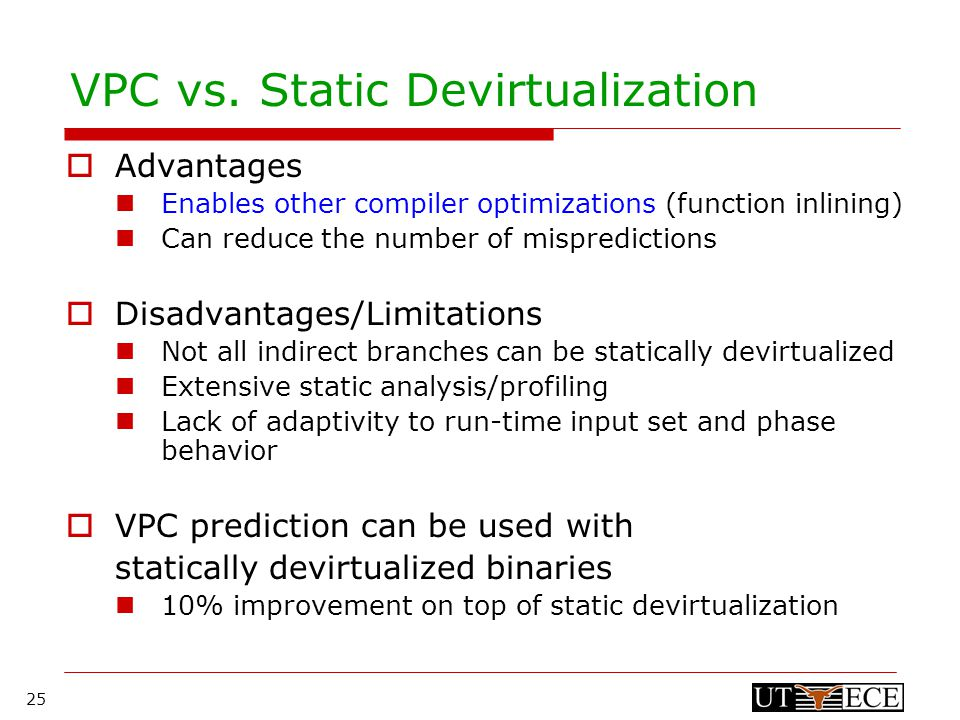 25 VPC vs. Static Devirtualization  Advantages Enables other compiler optimizations (function inlining) Can reduce the number of mispredictions  Dis