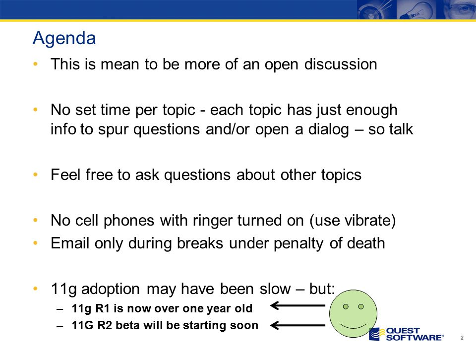 Agenda This is mean to be more of an open discussion No set time per topic - each topic has just enough info to spur questions and/or open a dialog – so talk Feel free to ask questions about other topics No cell phones with ringer turned on (use vibrate) Email only during breaks under penalty of death 11g adoption may have been slow – but: –11g R1 is now over one year old –11G R2 beta will be starting soon 2