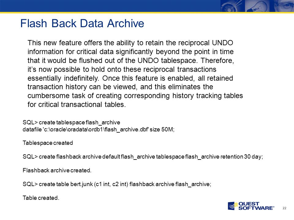 Flash Back Data Archive 22 SQL> create tablespace flash_archive datafile c:\oracle\oradata\ordb1\flash_archive.dbf size 50M; Tablespace created SQL> create flashback archive default flash_archive tablespace flash_archive retention 30 day; Flashback archive created.