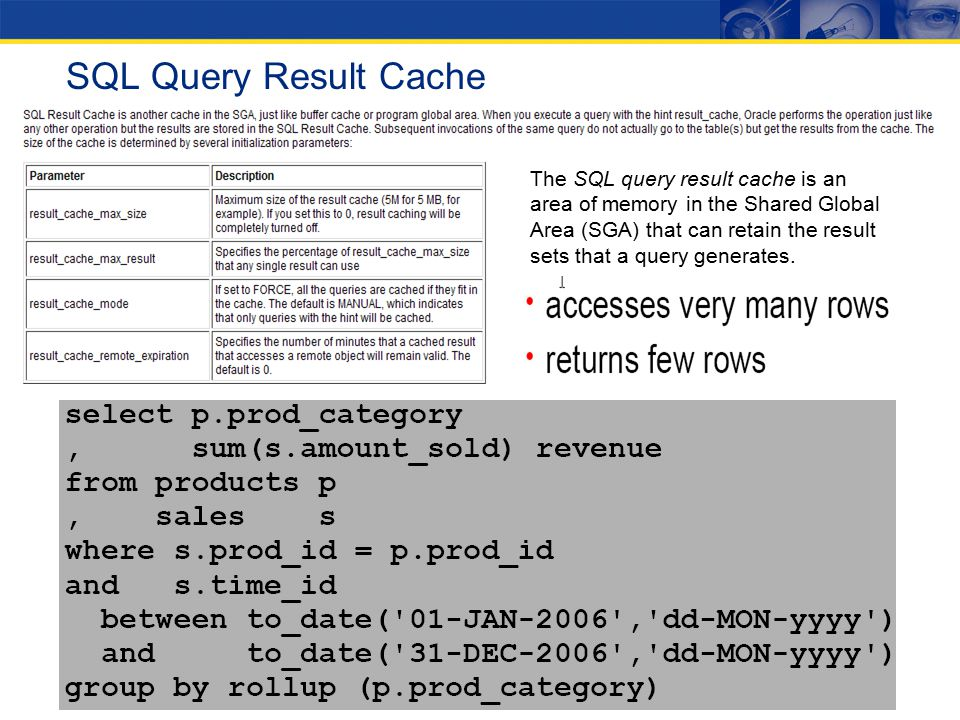 SQL Query Result Cache The SQL query result cache is an area of memory in the Shared Global Area (SGA) that can retain the result sets that a query generates.