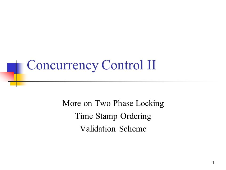 1 Concurrency Control II More on Two Phase Locking Time Stamp Ordering Validation Scheme