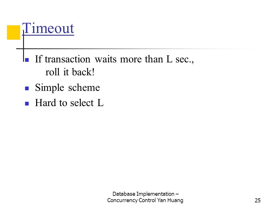 Database Implementation – Concurrency Control Yan Huang25 Timeout If transaction waits more than L sec., roll it back! Simple scheme Hard to select L