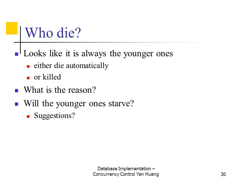 Database Implementation – Concurrency Control Yan Huang30 Who die? Looks like it is always the younger ones either die automatically or killed What is